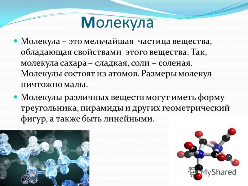 Молекула Молекула – это мельчайшая частица вещества, обладающая свойствами этого вещества. Так, молекула сахара – сладкая, соли – соленая. Молекулы состоят из атомов. Размеры молекул ничтожно малы. Молекулы различных веществ могут иметь форму треугол