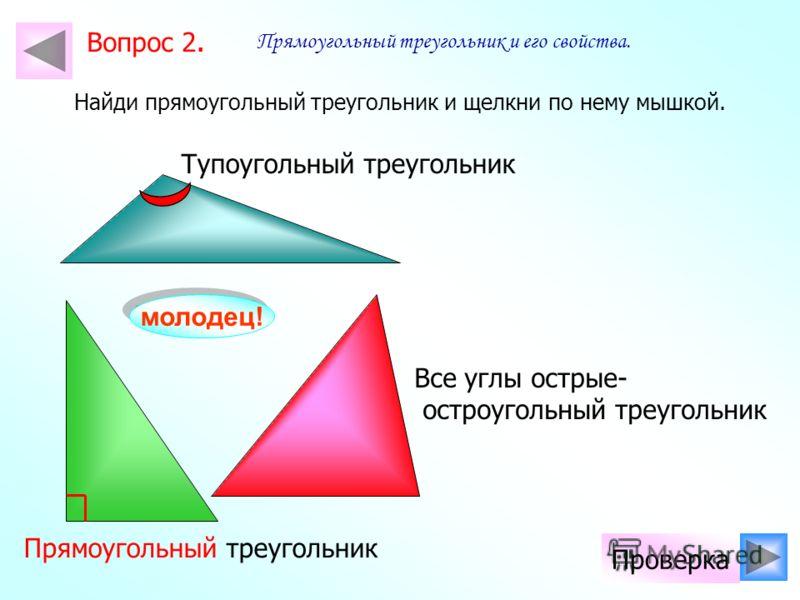Найди прямоугольный треугольник и щелкни по нему мышкой. молодец! Проверка Все углы острые- остроугольный треугольник Тупоугольный треугольник Прямоугольный треугольник Прямоугольный треугольник и его свойства. Вопрос 2.