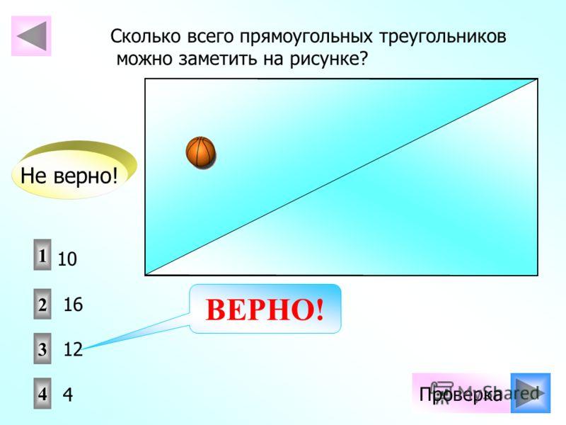 Проверка Сколько всего прямоугольных треугольников можно заметить на рисунке? 1 2 4 3 10 16 12 4 Не верно! ВЕРНО!