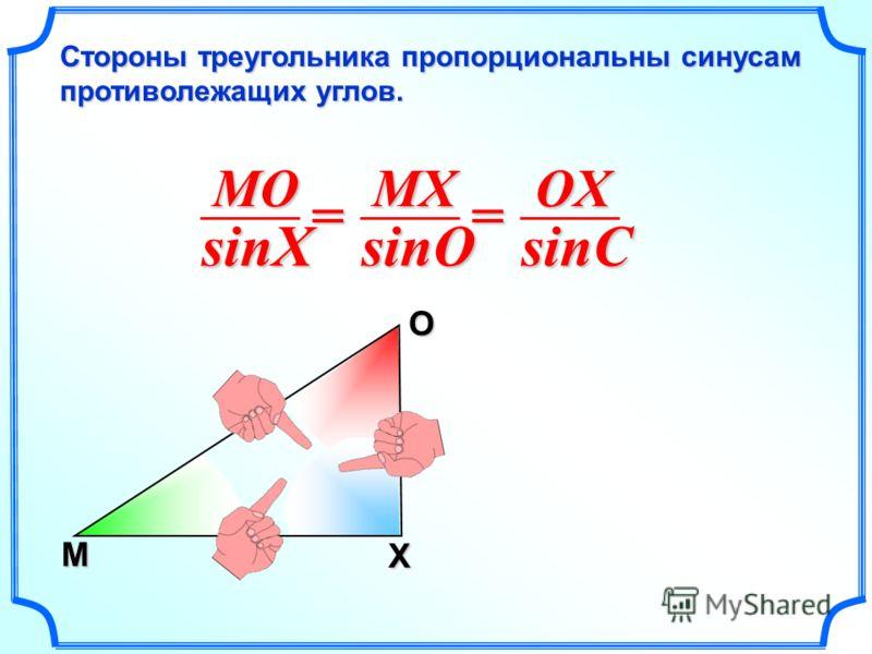 М O X MOsinXMXsinO == OXsinC Стороны треугольника пропорциональны синусам противолежащих углов.