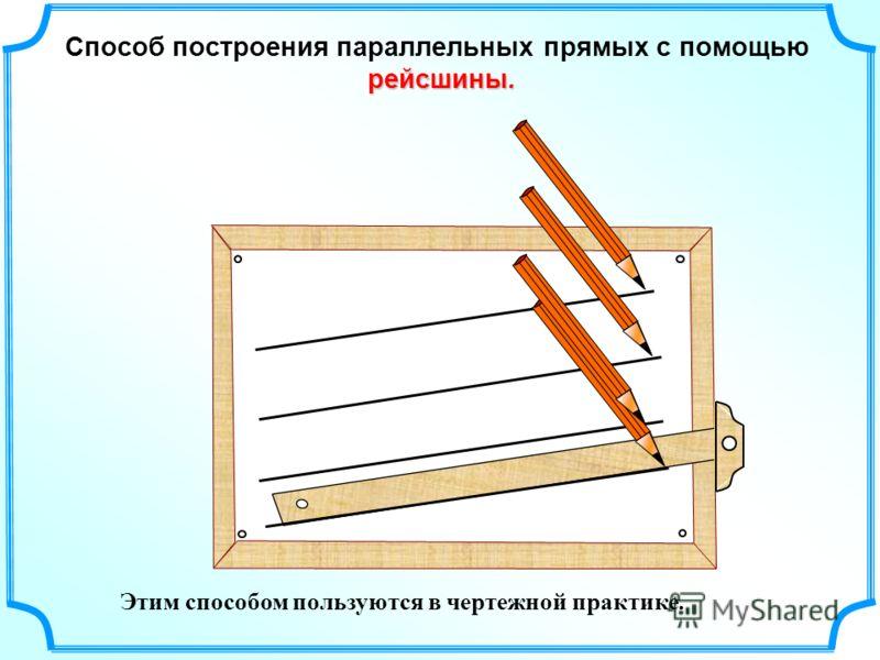 Этим способом пользуются в чертежной практике. Способ построения параллельных прямых с помощью рейсшины.