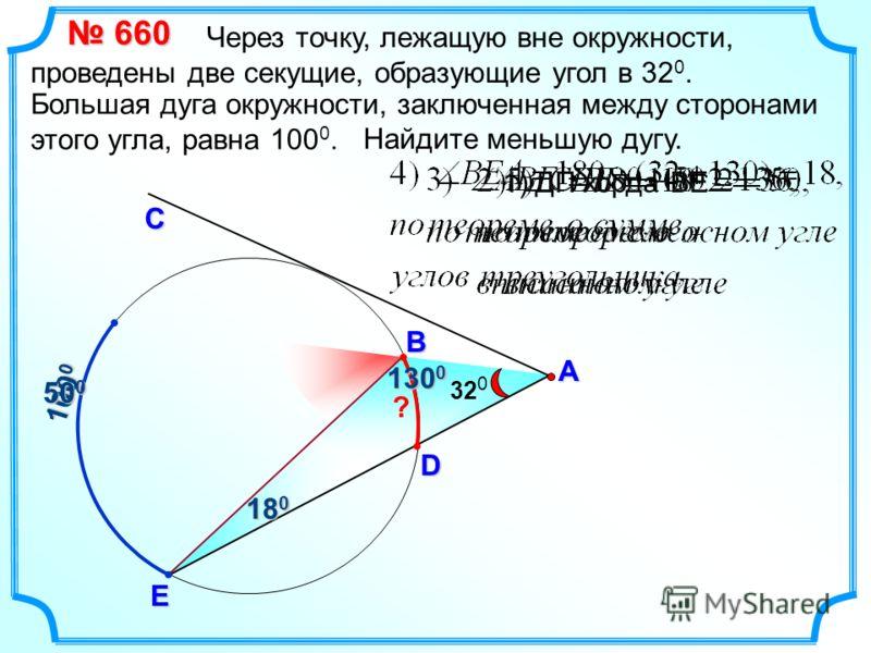 Через точку, лежащую вне окружности, проведены две секущие, образующие угол в 32 0. 660 660 А E С Большая дуга окружности, заключенная между сторонами этого угла, равна 100 0. Найдите меньшую дугу. 32 0 ВD ? 100 0 50 0 130 0 18 0 1)ДП хорда ВЕ