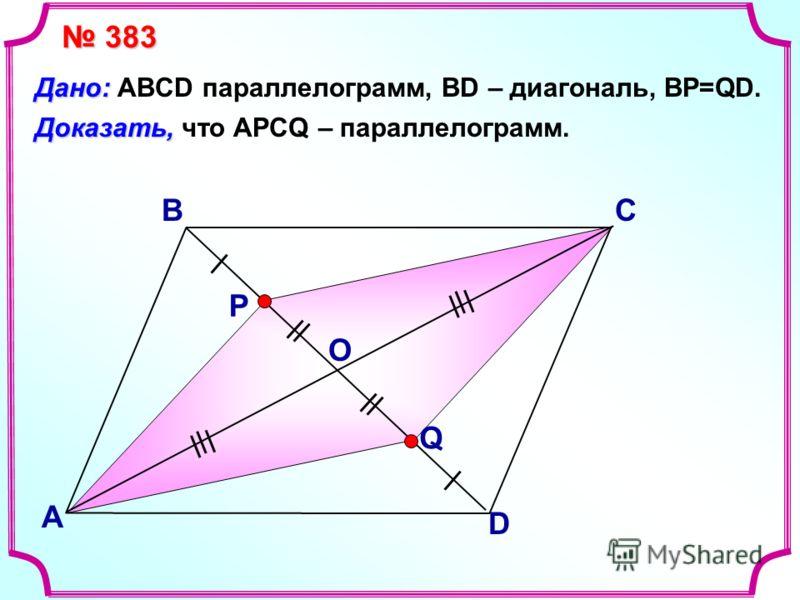 В А С D Доказать, Доказать, что АPCQ – параллелограмм. Дано: Дано: ABCD параллелограмм, BD – диагональ, BP=QD. Р Q О 383 383
