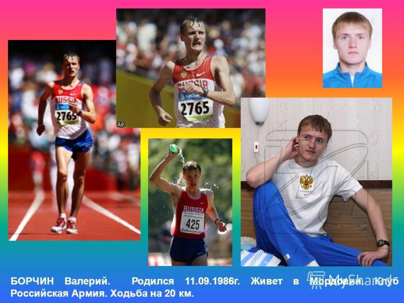 БОРЧИН Валерий. Родился 11.09.1986г. Живет в Мордовии. Клуб Российская Армия. Ходьба на 20 км.
