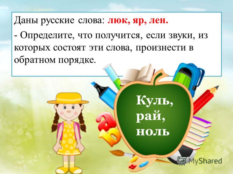 Даны русские слова: люк, яр, лен. - Определите, что получится, если звуки, из которых состоят эти слова, произнести в обратном порядке. Куль, рай, ноль