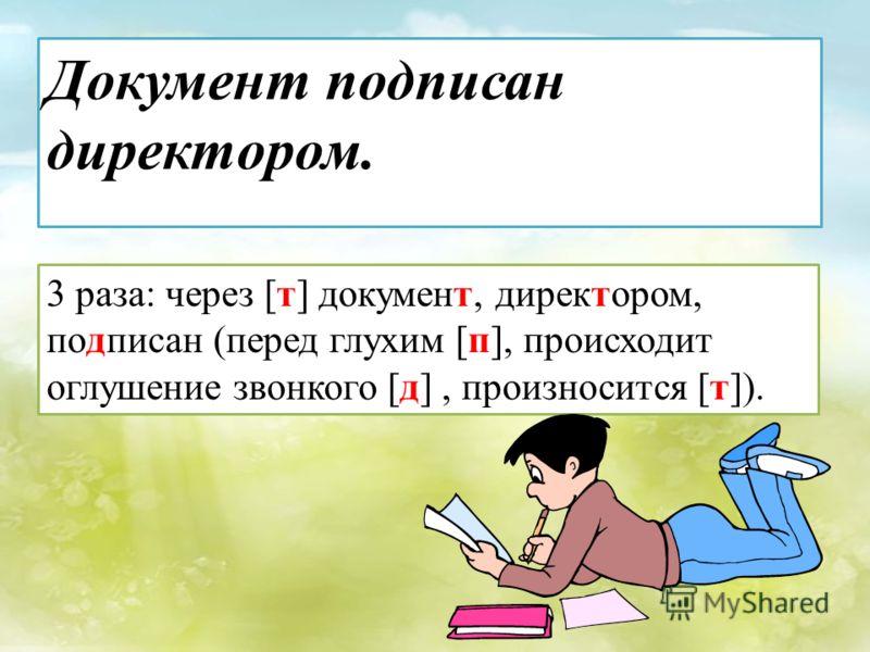 3 раза: через [т] документ, директором, подписан (перед глухим [п], происходит оглушение звонкого [д], произносится [т]).