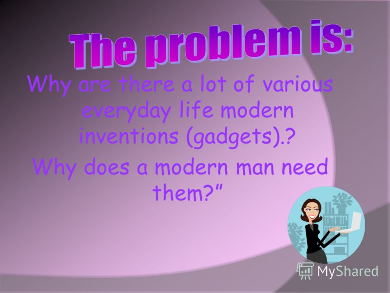 Why are there a lot of various everyday life modern inventions (gadgets).? Why does a modern man need them?