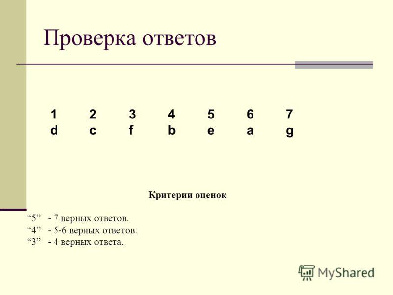 Проверка ответов 1234567 dcfbeag Критерии оценок 5 - 7 верных ответов. 4 - 5-6 верных ответов. 3 - 4 верных ответа.