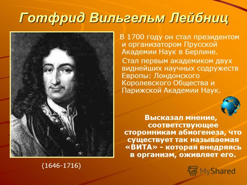 Готфрид Вильгельм Лейбниц В 1700 году он стал президентом и организатором Прусской Академии Наук в Берлине. Стал первым академиком двух виднейших научных содружеств Европы: Лондонского Королевского Общества и Парижской Академии Наук. Высказал мнение,