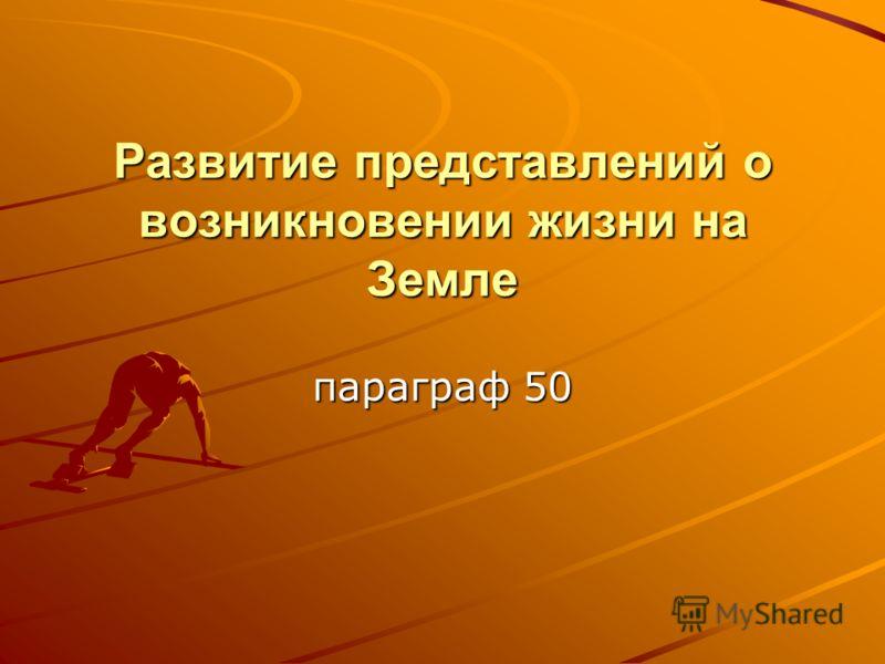Развитие представлений о возникновении жизни на Земле параграф 50