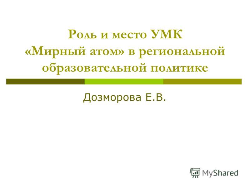 Роль и место УМК «Мирный атом» в региональной образовательной политике Дозморова Е.В.
