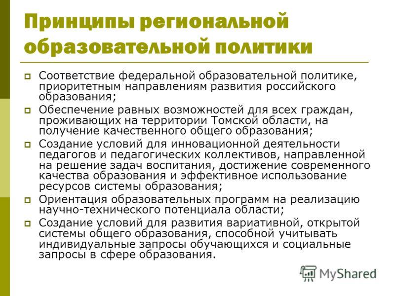 Принципы региональной образовательной политики Соответствие федеральной образовательной политике, приоритетным направлениям развития российского образования; Обеспечение равных возможностей для всех граждан, проживающих на территории Томской области,