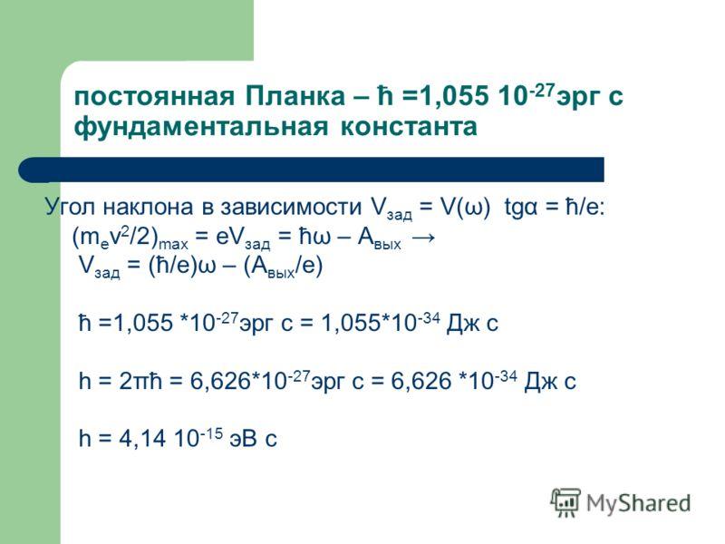 постоянная Планка – ћ =1,055 10 -27 эрг с фундаментальная константа Угол наклона в зависимости V зад = V(ω) tgα = ћ/e: (m e v 2 /2) max = eV зад = ћω – A вых V зад = (ћ/e)ω – (A вых /e) ћ =1,055 *10 -27 эрг с = 1,055*10 -34 Дж с h = 2πћ = 6,626*10 -2
