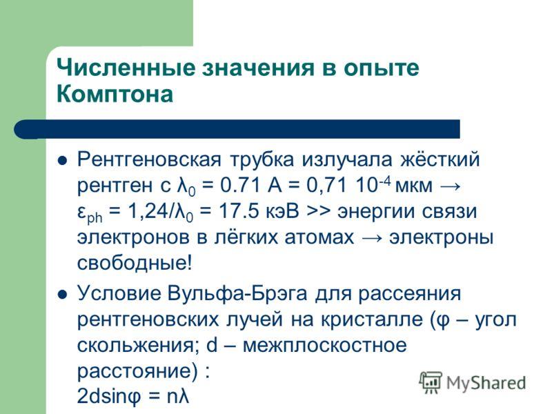Численные значения в опыте Комптона Рентгеновская трубка излучала жёсткий рентген с λ 0 = 0.71 А = 0,71 10 -4 мкм ε ph = 1,24/λ 0 = 17.5 кэВ >> энергии связи электронов в лёгких атомах электроны свободные! Условие Вульфа-Брэга для рассеяния рентгенов