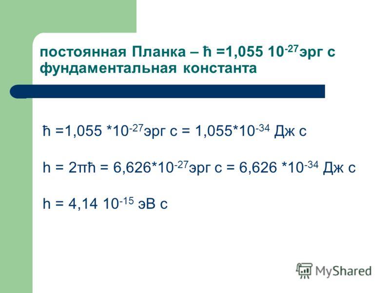 постоянная Планка – ћ =1,055 10 -27 эрг с фундаментальная константа ћ =1,055 *10 -27 эрг с = 1,055*10 -34 Дж с h = 2πћ = 6,626*10 -27 эрг с = 6,626 *10 -34 Дж с h = 4,14 10 -15 эВ с