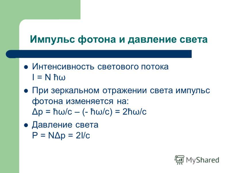 Импульс фотона и давление света Интенсивность светового потока I = N ћω При зеркальном отражении света импульс фотона изменяется на: Δp = ћω/c – (- ћω/c) = 2ћω/c Давление света P = NΔp = 2I/c
