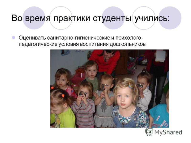 Во время практики студенты учились: Оценивать санитарно-гигиенические и психолого- педагогические условия воспитания дошкольников