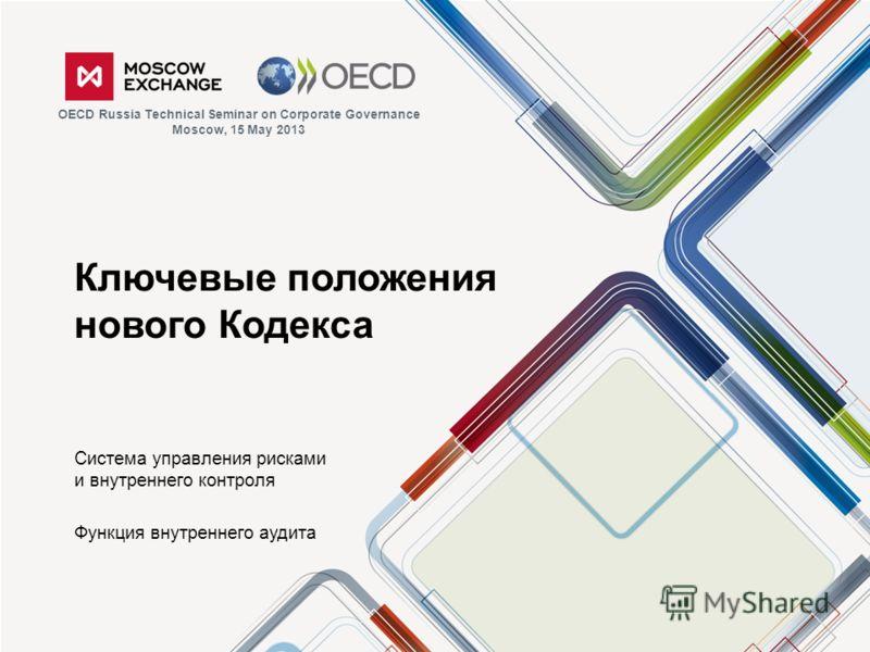 Ключевые положения нового Кодекса Система управления рисками и внутреннего контроля Функция внутреннего аудита OECD Russia Technical Seminar on Corporate Governance Moscow, 15 May 2013