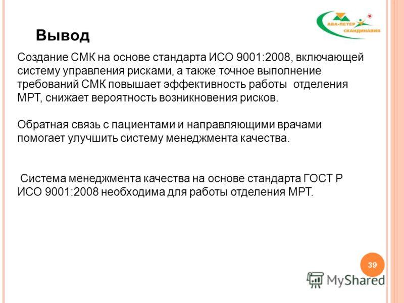 39 Вывод Создание СМК на основе стандарта ИСО 9001:2008, включающей систему управления рисками, а также точное выполнение требований СМК повышает эффективность работы отделения МРТ, снижает вероятность возникновения рисков. Обратная связь с пациентам