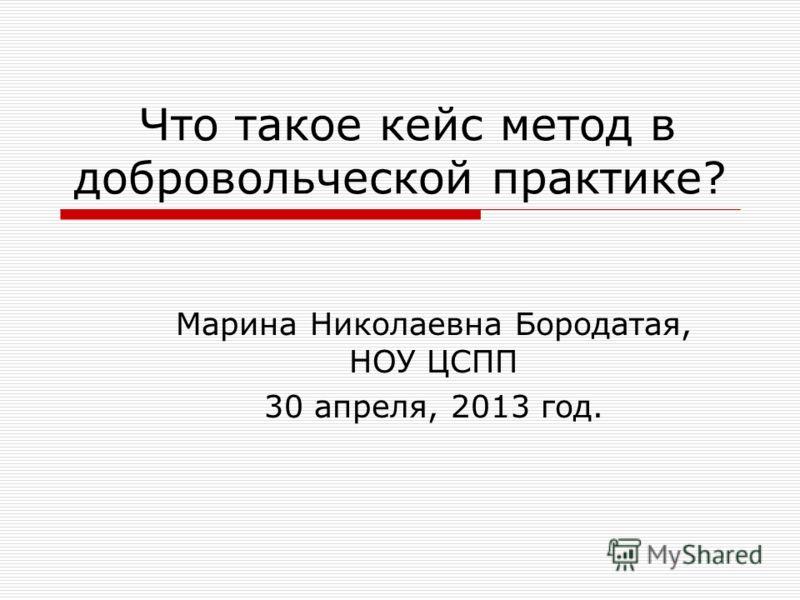 Что такое кейс метод в добровольческой практике? Марина Николаевна Бородатая, НОУ ЦСПП 30 апреля, 2013 год.
