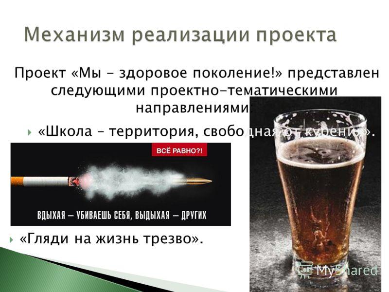 Проект «Мы - здоровое поколение!» представлен следующими проектно-тематическими направлениями: «Гляди на жизнь трезво». «Школа – территория, свободная от курения».