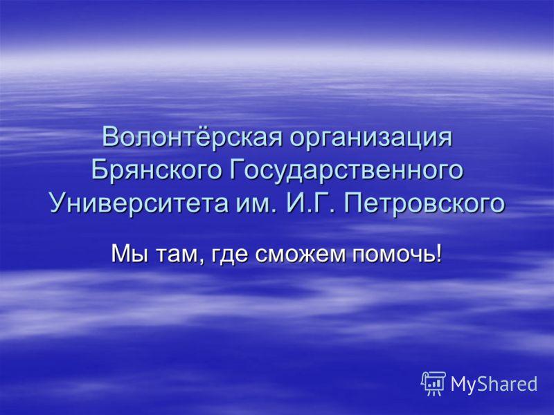 Волонтёрская организация Брянского Государственного Университета им. И.Г. Петровского Мы там, где сможем помочь!