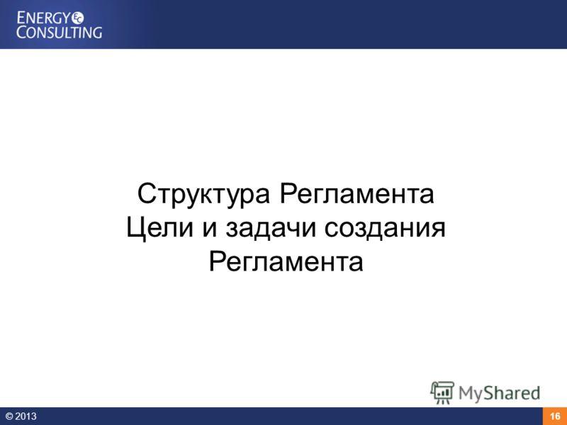 © 201316 Структура Регламента Цели и задачи создания Регламента