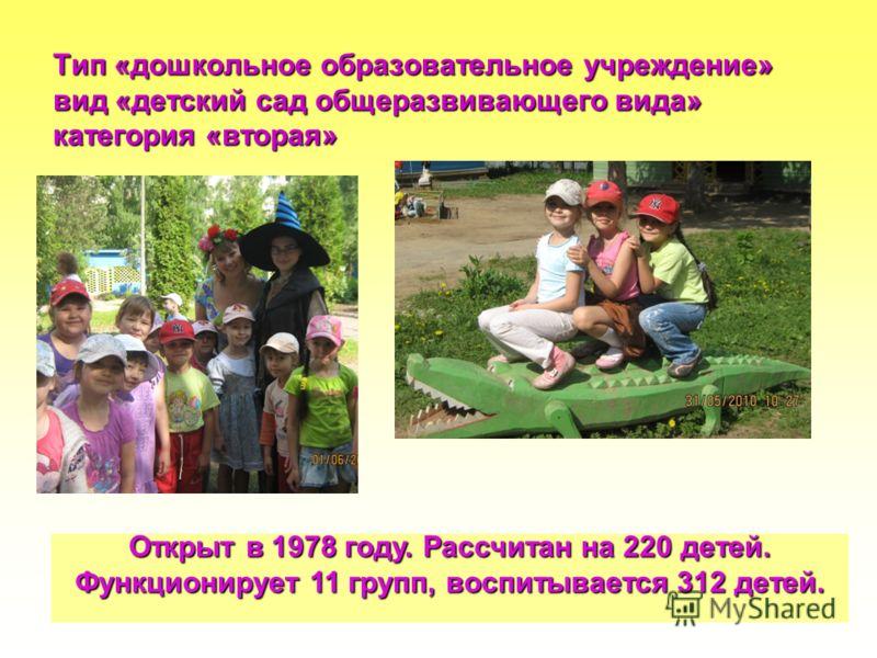 Тип «дошкольное образовательное учреждение» вид «детский сад общеразвивающего вида» категория «вторая» Открыт в 1978 году. Рассчитан на 220 детей. Функционирует 11 групп, воспитывается 312 детей.