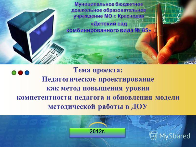 LOGO Тема проекта: Педагогическое проектирование как метод повышения уровня компетентности педагога и обновления модели методической работы в ДОУ 2012г.