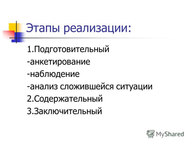 Этапы реализации: 1.Подготовительный -анкетирование -наблюдение -анализ сложившейся ситуации 2.Содержательный 3.Заключительный