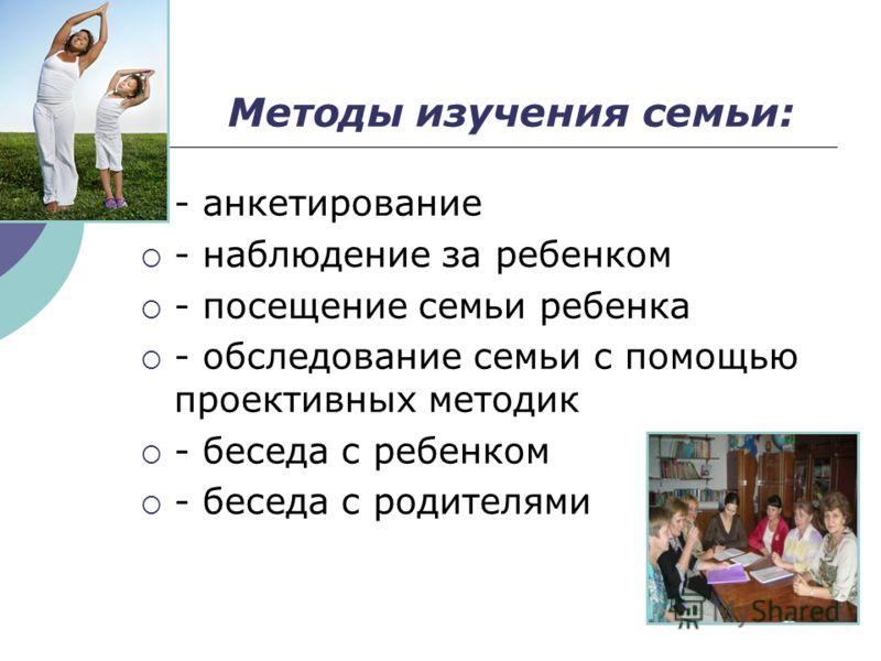 Методы изучения семьи: - анкетирование - наблюдение за ребенком - посещение семьи ребенка - обследование семьи с помощью проективных методик - беседа с ребенком - беседа с родителями