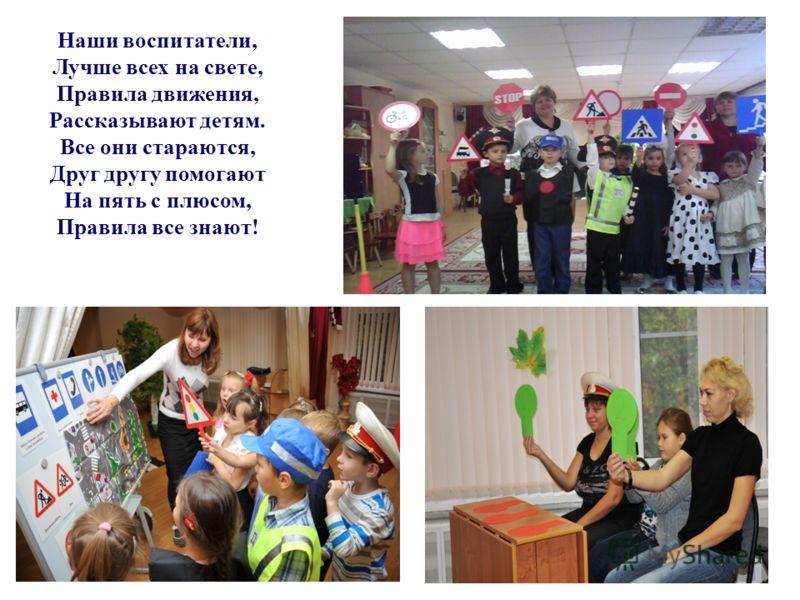 Наши воспитатели, Лучше всех на свете, Правила движения, Рассказывают детям. Все они стараются, Друг другу помогают На пять с плюсом, Правила все знают!