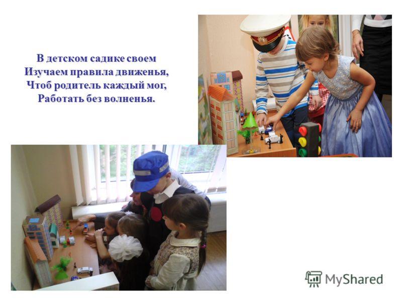 В детском садике своем Изучаем правила движенья, Чтоб родитель каждый мог, Работать без волненья.