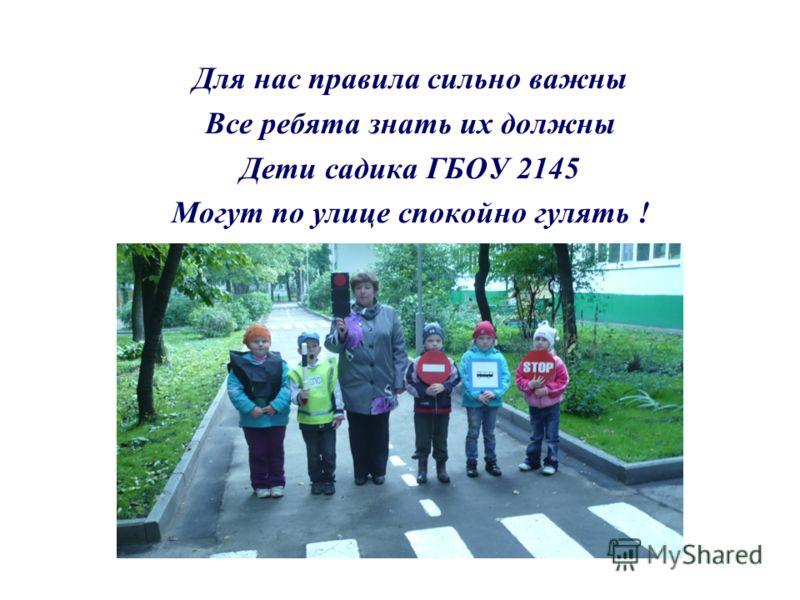 Для нас правила сильно важны Все ребята знать их должны Дети садика ГБОУ 2145 Могут по улице спокойно гулять !