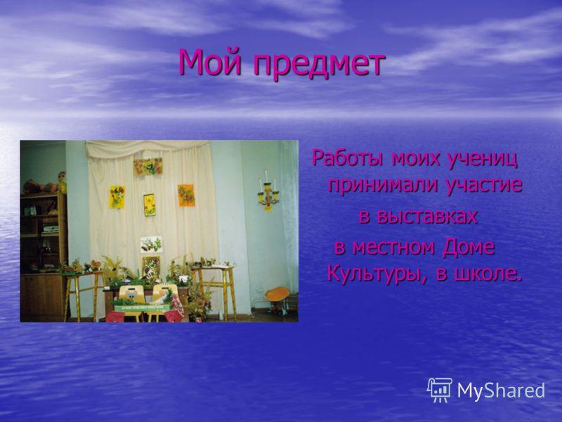 Мой предмет Работы моих учениц принимали участие в выставках в выставках в местном Доме Культуры, в школе.