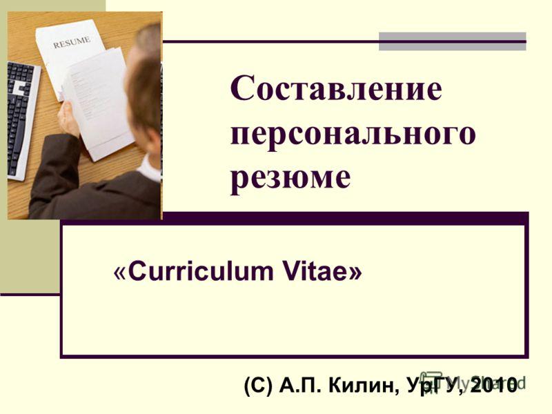 Составление персонального резюме (С) А.П. Килин, УрГУ, 2010 «Curriculum Vitae»