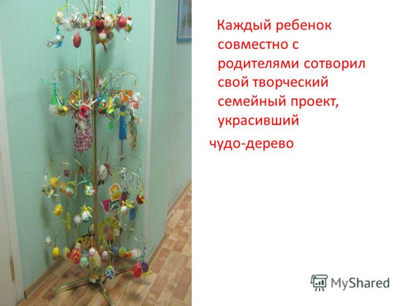 Каждый ребенок совместно с родителями сотворил свой творческий семейный проект, украсивший чудо-дерево