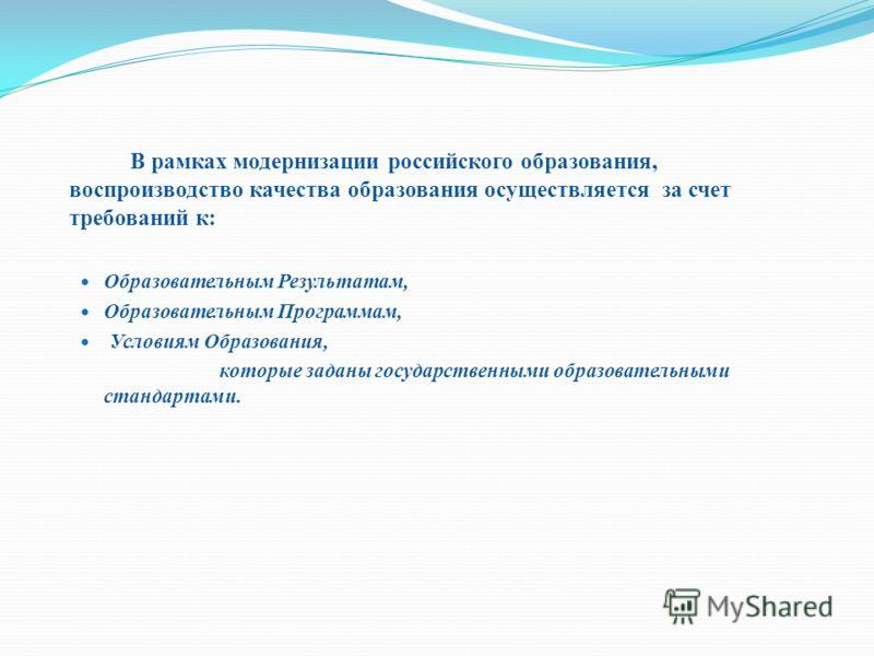 В рамках модернизации российского образования, воспроизводство качества образования осуществляется за счет требований к: Образовательным Результатам, Образовательным Программам, Условиям Образования, которые заданы государственными образовательными с