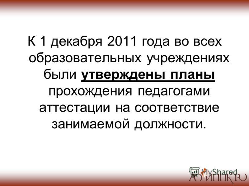 К 1 декабря 2011 года во всех образовательных учреждениях были утверждены планы прохождения педагогами аттестации на соответствие занимаемой должности.
