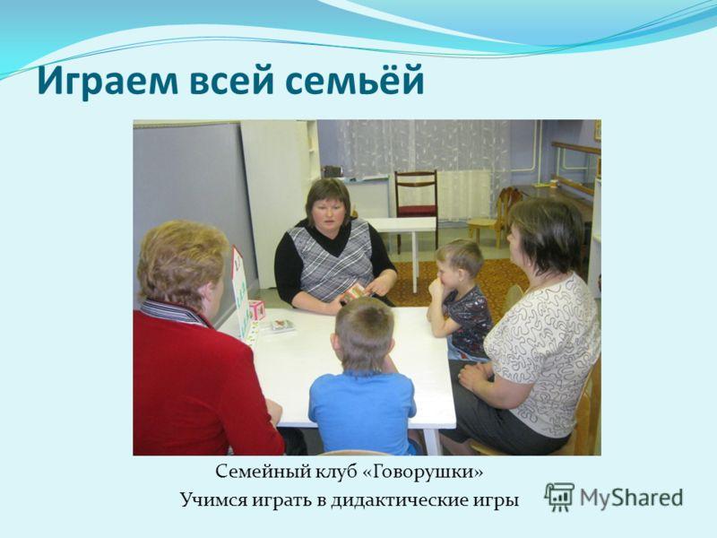 Играем всей семьёй Семейный клуб «Говорушки» Учимся играть в дидактические игры