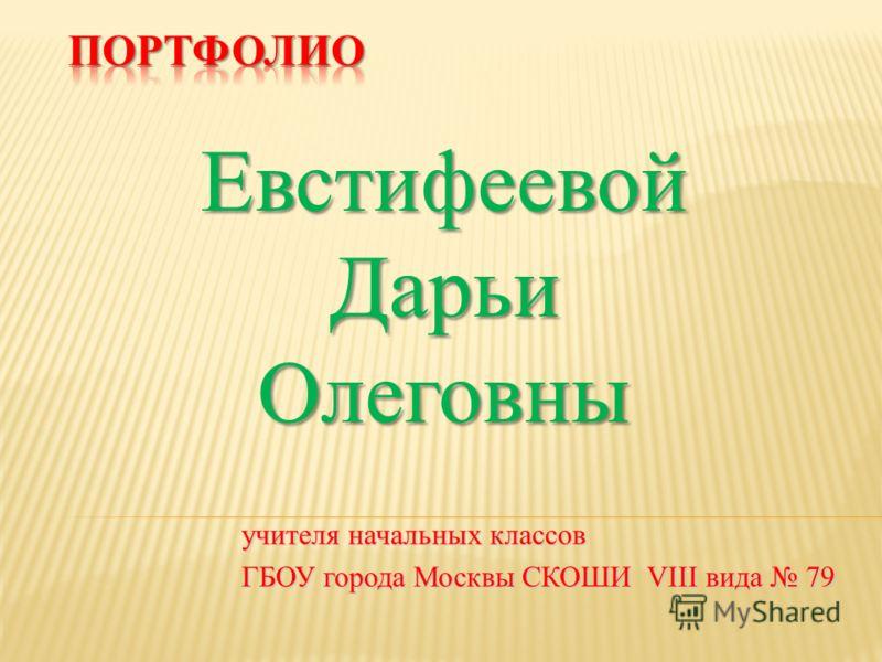 учителя начальных классов ГБОУ города Москвы СКОШИ VIII вида 79 ЕвстифеевойДарьиОлеговны