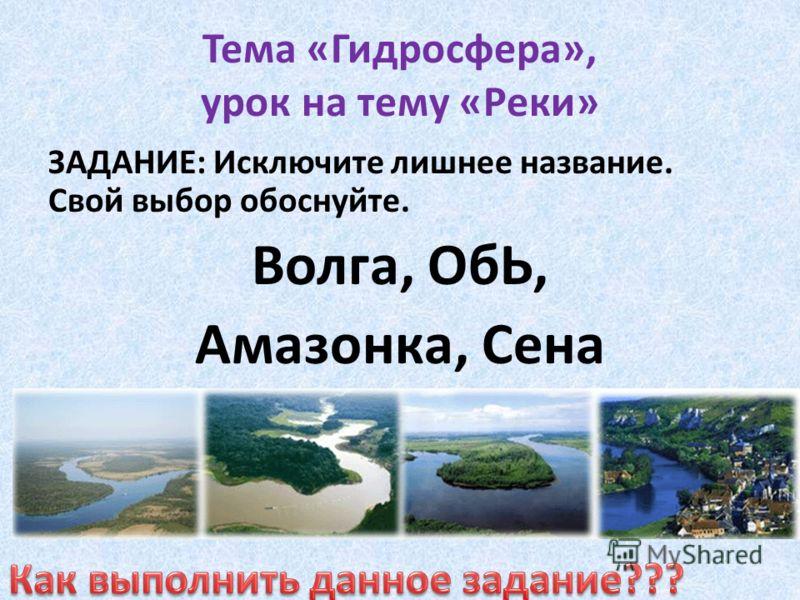 Тема «Гидросфера», урок на тему «Реки» ЗАДАНИЕ: Исключите лишнее название. Свой выбор обоснуйте. Волга, ОбЬ, Амазонка, Сена