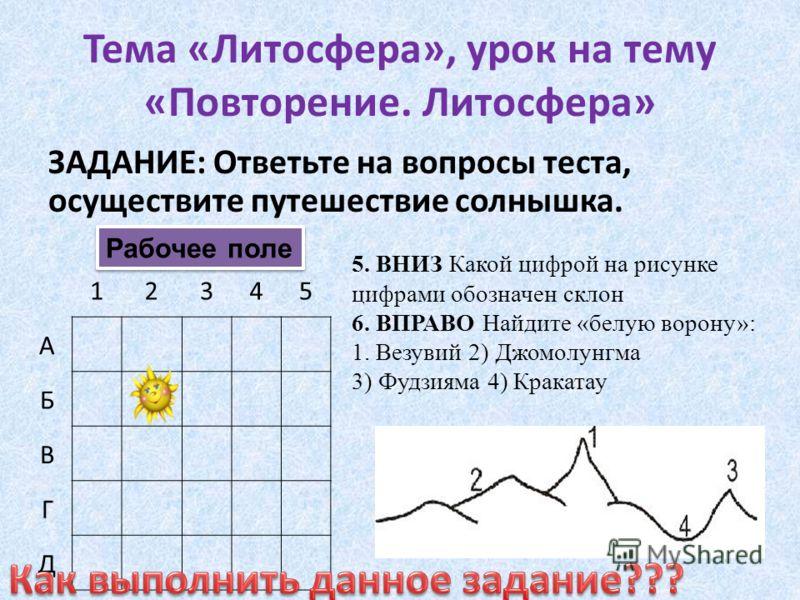 Тема «Литосфера», урок на тему «Повторение. Литосфера» ЗАДАНИЕ: Ответьте на вопросы теста, осуществите путешествие солнышка. 12345 А Б В Г Д Рабочее поле 5. ВНИЗ Какой цифрой на рисунке цифрами обозначен склон 6. ВПРАВО Найдите «белую ворону»: 1. Вез