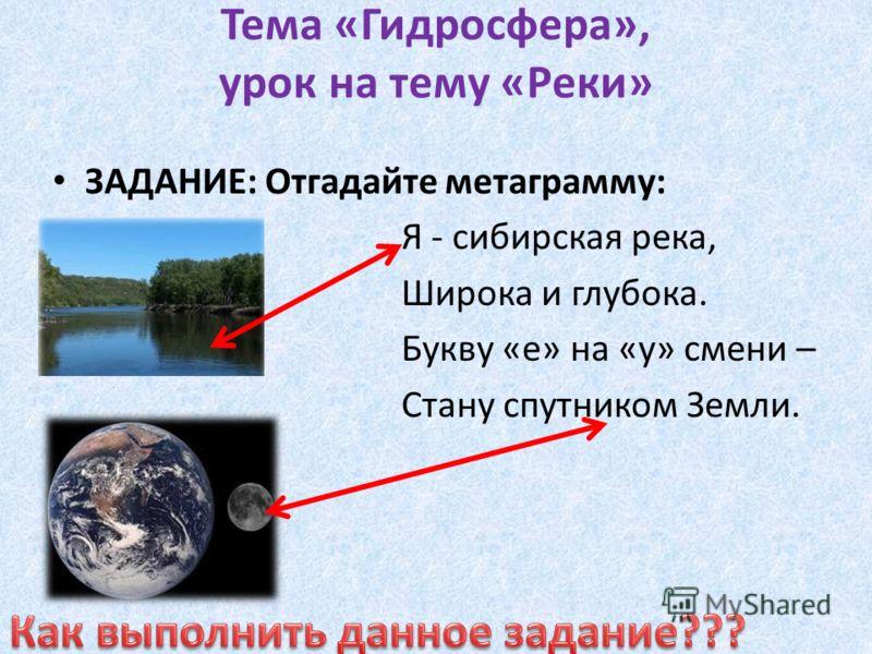Тема «Гидросфера», урок на тему «Реки» ЗАДАНИЕ: Отгадайте метаграмму: Я - сибирская река, Широка и глубока. Букву «е» на «у» смени – Стану спутником Земли.
