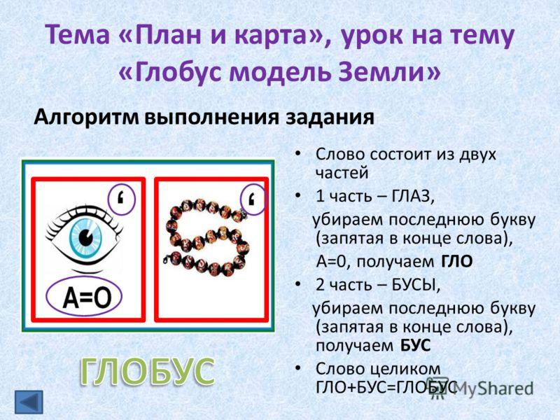 Тема «План и карта», урок на тему «Глобус модель Земли» Алгоритм выполнения задания Слово состоит из двух частей 1 часть – ГЛАЗ, убираем последнюю букву (запятая в конце слова), А=0, получаем ГЛО 2 часть – БУСЫ, убираем последнюю букву (запятая в кон