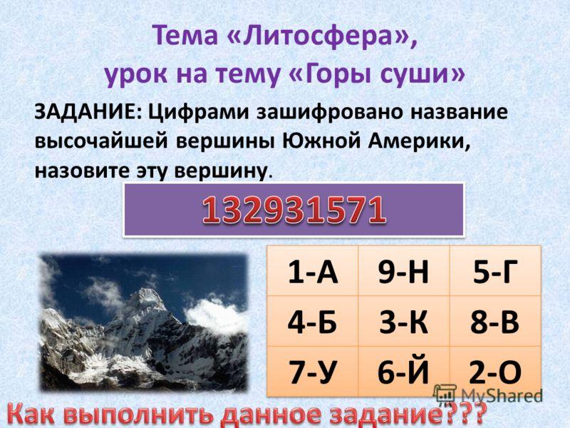 Тема «Литосфера», урок на тему «Горы суши» ЗАДАНИЕ: Цифрами зашифровано название высочайшей вершины Южной Америки, назовите эту вершину.