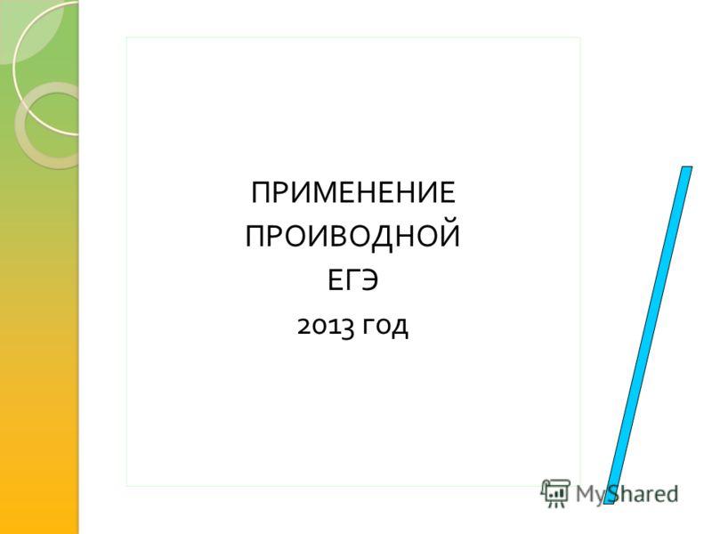 ПРИМЕНЕНИЕ ПРОИВОДНОЙ ЕГЭ 2013 год