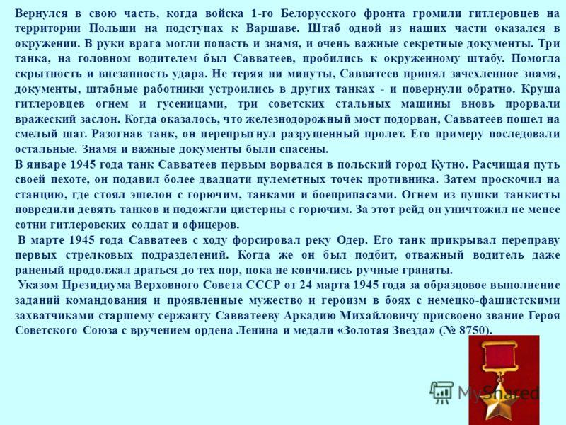 Вернулся в свою часть, когда войска 1-го Белорусского фронта громили гитлеровцев на территории Польши на подступах к Варшаве. Штаб одной из наших части оказался в окружении. В руки врага могли попасть и знамя, и очень важные секретные документы. Три