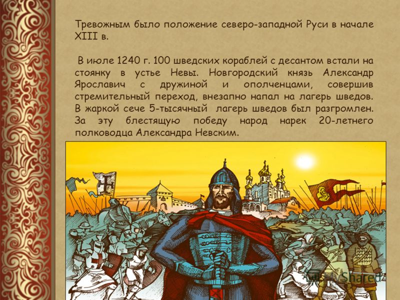 Тревожным было положение северо-западной Руси в начале XIII в. В июле 1240 г. 100 шведских кораблей с десантом встали на стоянку в устье Невы. Новгородский князь Александр Ярославич с дружиной и ополченцами, совершив стремительный переход, внезапно н