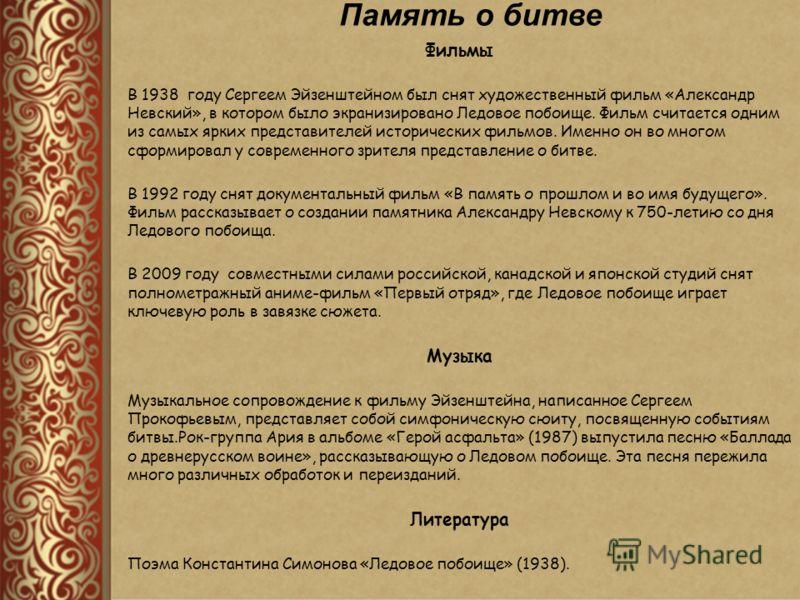 Фильмы В 1938 году Сергеем Эйзенштейном был снят художественный фильм «Александр Невский», в котором было экранизировано Ледовое побоище. Фильм считается одним из самых ярких представителей исторических фильмов. Именно он во многом сформировал у совр